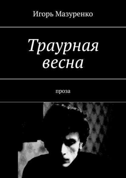 Игорь Мазуренко Траурная весна. Проза недорого