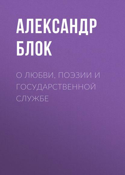 Александр Блок О любви, поэзии и государственной службе александр звягинцев принуждение к любви