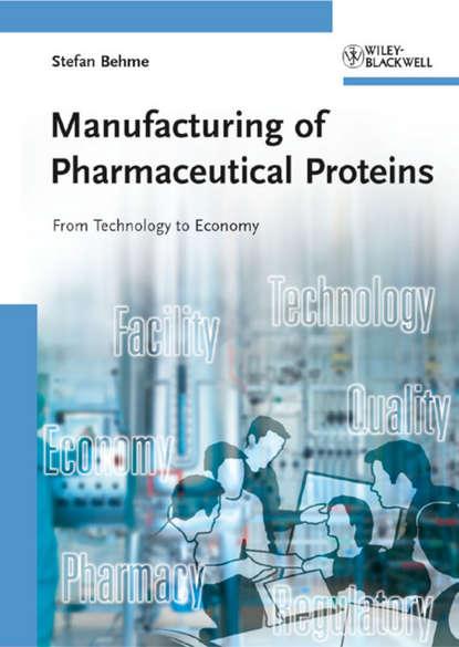 Группа авторов Manufacturing of Pharmaceutical Proteins stefan behme manufacturing of pharmaceutical proteins from technology to economy