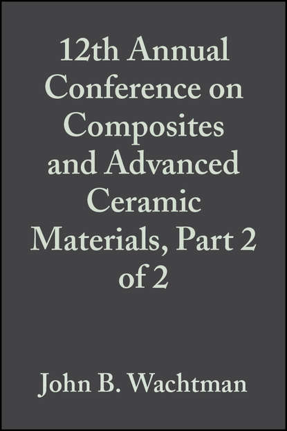 John Wachtman B. 12th Annual Conference on Composites and Advanced Ceramic Materials, Part 2 of 2 недорого