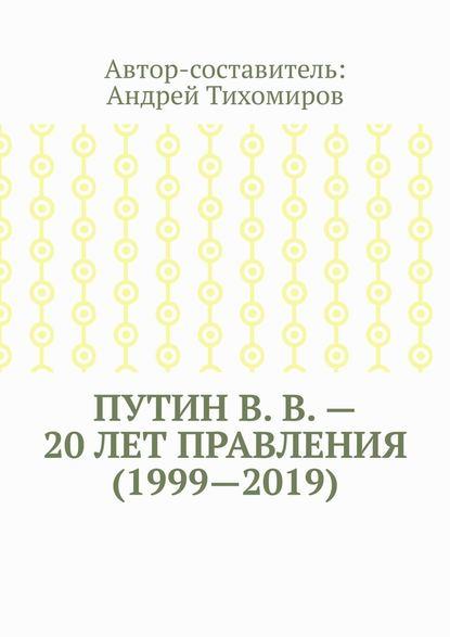 Андрей Тихомиров ПутинВ.В.– 20лет правления (1999—2019). Некоторые данные из Летописи России
