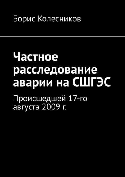 Борис Колесников Частное расследование аварии наСШГЭС. Происшедшей 17-го августа 2009 г.