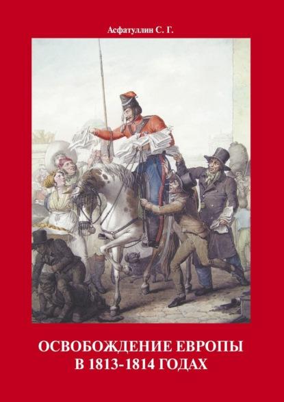 С. Г. Асфатуллин Освобождение Европы в 1813–1814 годах после грозы 1812 год в исторической памяти россии и европы