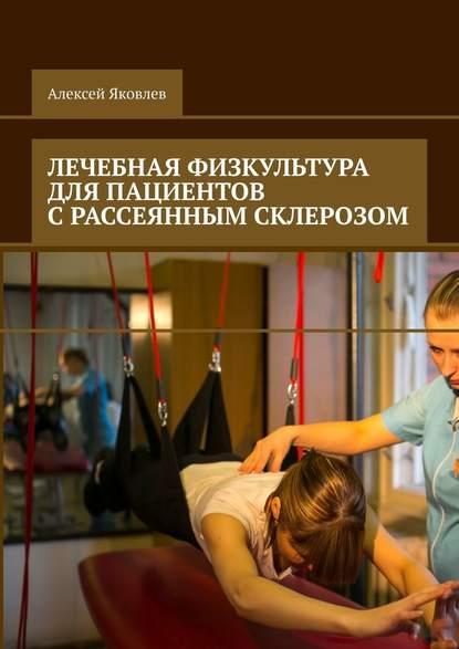 Алексей Александрович Яковлев Лечебная физкультура для пациентов срассеянным склерозом