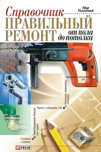 Группа авторов Правильный ремонт от пола до потолка: Справочник стройматериалы