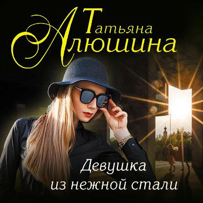 Алюшина Татьяна Александровна Девушка из нежной стали обложка