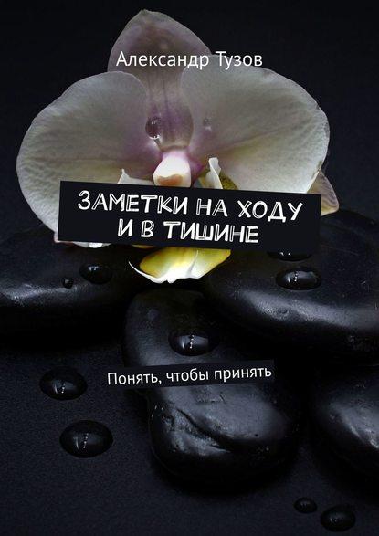 Александр Тузов Заметки находу ивтишине. Понять, чтобы принять