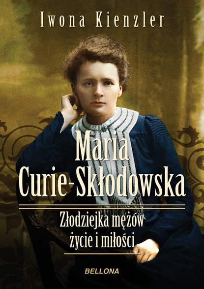 Iwona Kienzler Maria Skłodowska-Curie. Złodziejka mężów – życie i miłości недорого