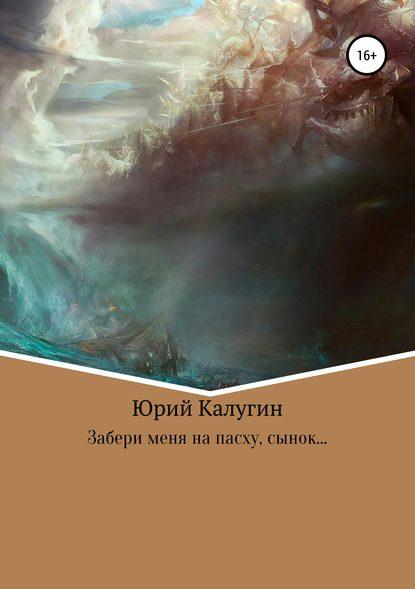 Юрий Викторович Калугин Забери меня на Пасху, сынок…