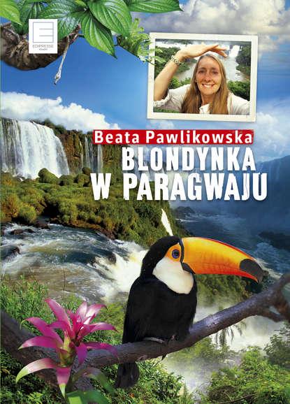 Фото - Beata Pawlikowska Blondynka w Paragwaju beata pawlikowska blondynka w japonii