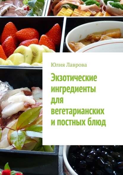 Юлия Лаврова Экзотические ингредиенты для вегетарианских ипостныхблюд