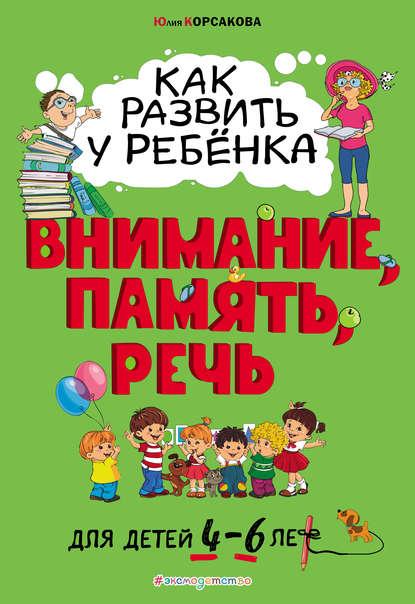 Юлия Корсакова Как развить у ребёнка внимание, память, речь. Для детей 4–6 лет