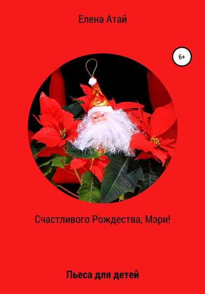 Фото - Елена Атай Счастливого Рождества, Мэри! Пьеса для детей елена поторочина чудо рождества