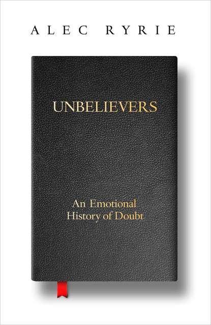 Alec Ryrie Unbelievers: An Emotional History of Doubt недорого