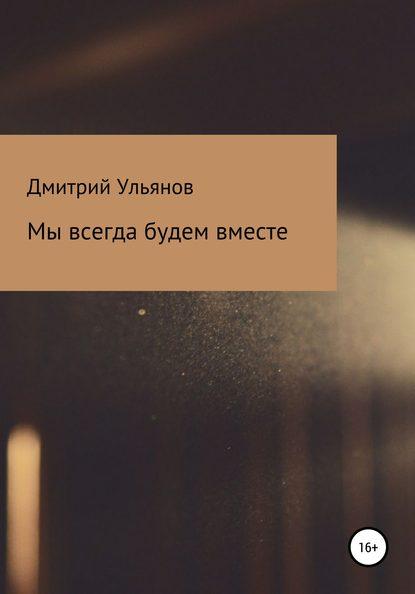 Дмитрий Ульянов Мы всегда будем вместе антон ульянов история одиночества