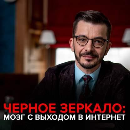 Андрей Курпатов Мозг с выходом в интернет. Черное зеркало с Андреем Курпатовым