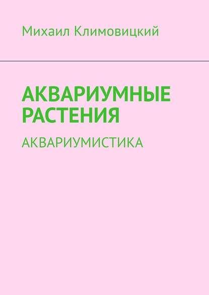 Михаил Климовицкий Аквариумные растения. Аквариумистика
