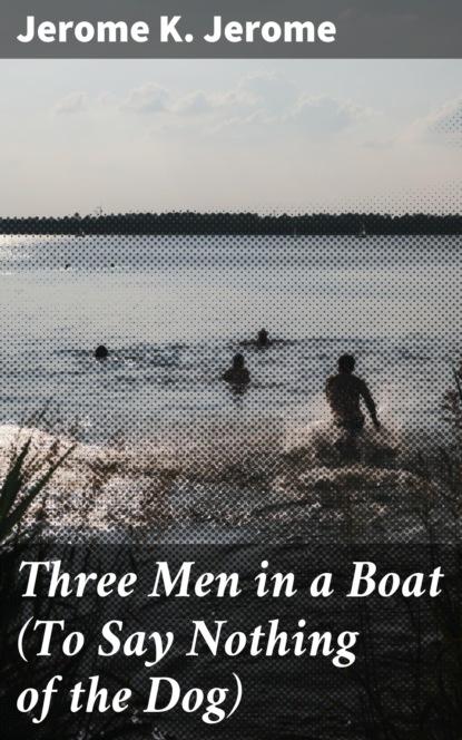 jerome k jerome three men in a boat to say nothing of the dog… Джером К. Джером Three Men in a Boat (To Say Nothing of the Dog)