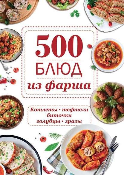 Группа авторов 500 блюд из фарша. Котлеты, тефтели, биточки, голубцы, зразы
