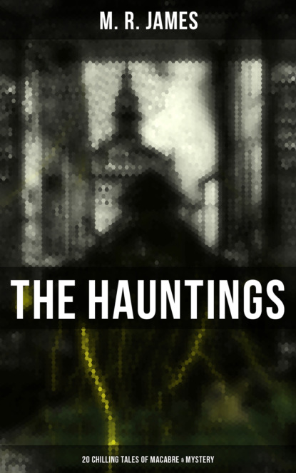 M. R. James The Hauntings: 20 Chilling Tales of Macabre & Mystery paul zanon the ghost of johnny tapia