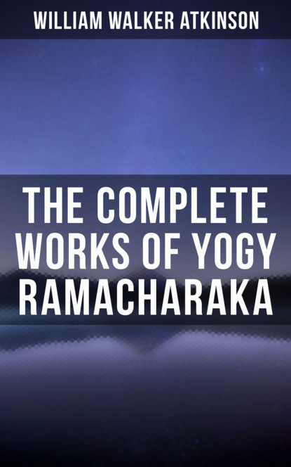 Фото - William Walker Atkinson The Complete Works of Yogy Ramacharaka helen wilmans a home course in mental science