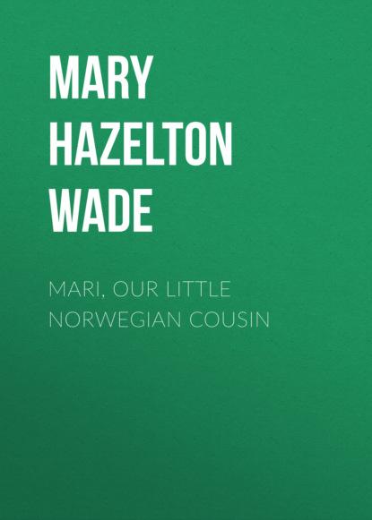 Фото - Mary Hazelton Blanchard Wade Mari, Our Little Norwegian Cousin mary hazelton blanchard wade our little swiss cousin