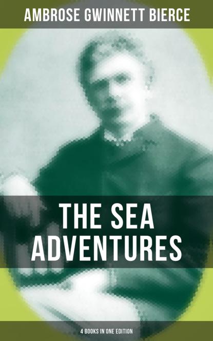 reading time complete works of ambrose bierce Ambrose Gwinnett Bierce The Sea Adventures of Ambrose Bierce - 4 Books in One Edition