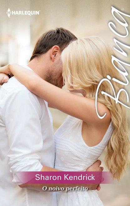 Sharon Kendrick O noivo perfeito sharon kendrick o rei do meu coração