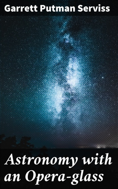 Фото - Garrett Putman Serviss Astronomy with an Opera-glass garrett putman serviss a columbus of space
