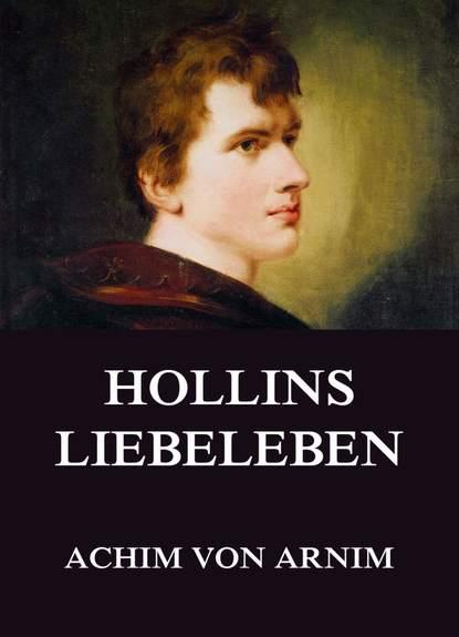 Achim von Arnim Hollins Liebeleben achim von arnim gesammelte romane die kronenwächter armut reichtum schuld und buße der gräfin dolores hollin s liebeleben