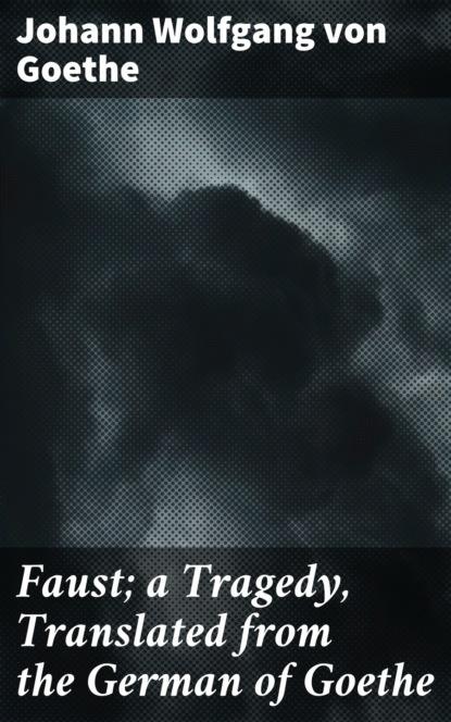 Johann Wolfgang von Goethe Faust; a Tragedy, Translated from the German of Goethe johann wolfgang von goethe faust tragedii część pierwsza