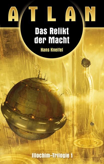 Hans Kneifel ATLAN Illochim 1: Das Relikt der Macht hans kneifel atlan das absolute abenteuer 7 flucht der solaner