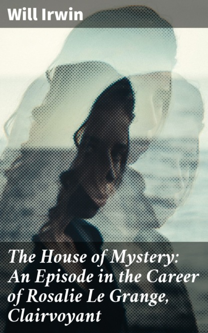 Will Irwin The House of Mystery: An Episode in the Career of Rosalie Le Grange, Clairvoyant фото