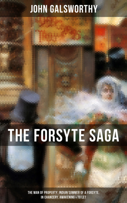 John Galsworthy THE FORSYTE SAGA: The Man of Property, Indian Summer of a Forsyte, In Chancery, Awakening & To Let