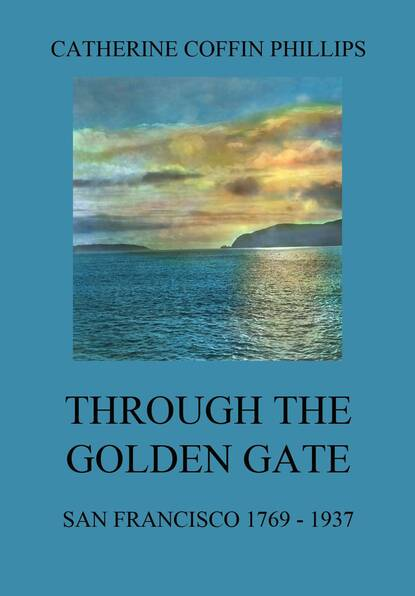 Catherine Coffin Phillips Through the Golden Gate - San Francisco 1769 - 1937 i must walk through the gate