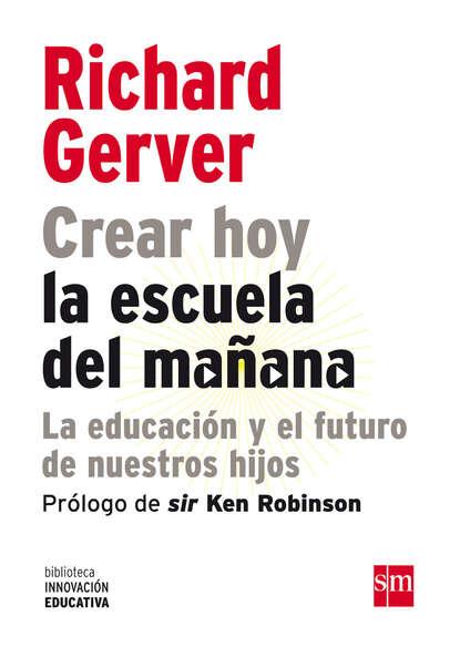 Richard Gerver Crear hoy la escuela de mañana: la educación y el futuro de nuestros hijos dorota leszczyna ortega y la escuela de marburgo