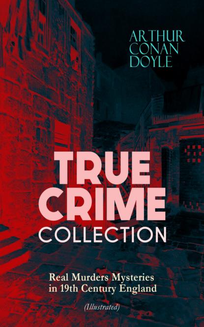 Артур Конан Дойл TRUE CRIME COLLECTION - Real Murders Mysteries in 19th Century England (Illustrated) недорого