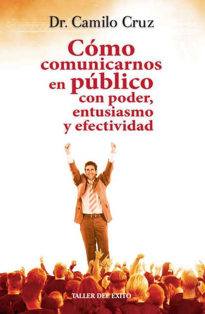Dr. Camilo Cruz Cómo comunicarnos en público con poder, entusiasmo y efectividad ana hilda cruz padres con carácter