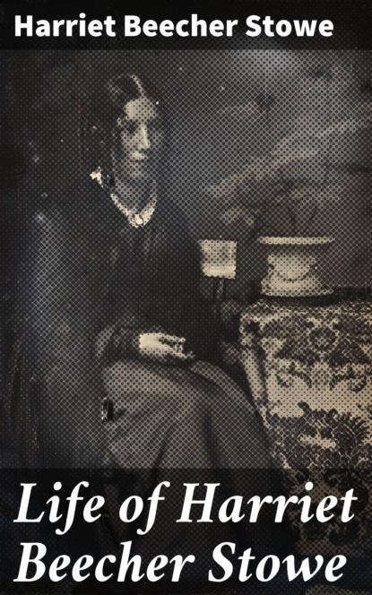 Гарриет Бичер-Стоу Life of Harriet Beecher Stowe недорого