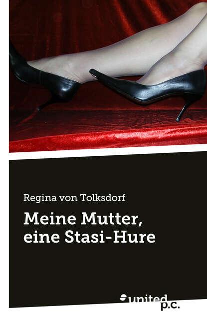 Regina von Tolksdorf Meine Mutter, eine Stasi-Hure недорого