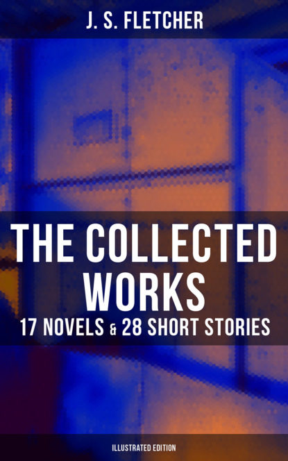 J. S. Fletcher The Collected Works of J. S. Fletcher: 17 Novels & 28 Short Stories (Illustrated Edition) недорого
