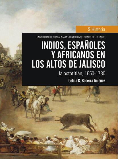 Celina G. Becerra Jiménez Indios, españoles y africanos en los Altos de Jalisco celina g becerra jiménez indios españoles y africanos en los altos de jalisco