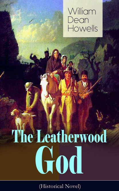 Фото - William Dean Howells The Leatherwood God (Historical Novel) o douglas the setons historical novel