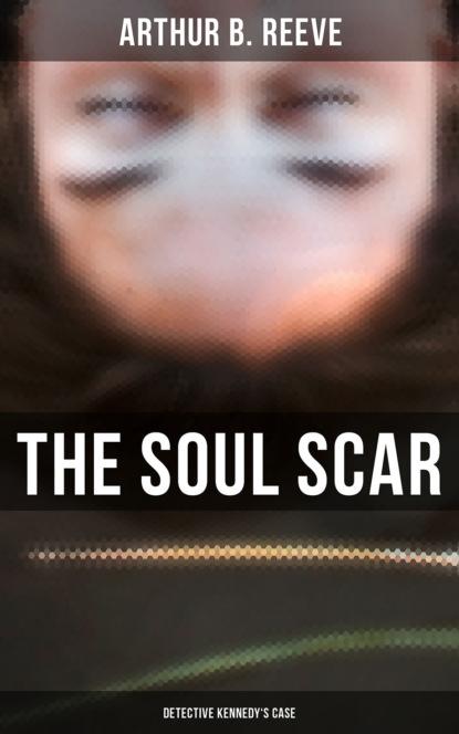 Arthur B. Reeve The Soul Scar: Detective Kennedy's Case arthur b reeve detective kennedy the film mystery