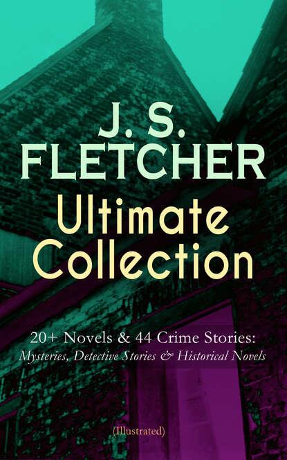 J. S. Fletcher J. S. FLETCHER Ultimate Collection: 20+ Novels & 44 Crime Stories: Mysteries, Detective Stories & Historical Novels (Illustrated) j s fletcher british mysteries boxed set 40 thriller classics detective novels