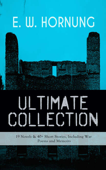 E. W. Hornung E. W. HORNUNG Ultimate Collection – 19 Novels & 40+ Short Stories, Including War Poems and Memoirs hornung e w the young guard