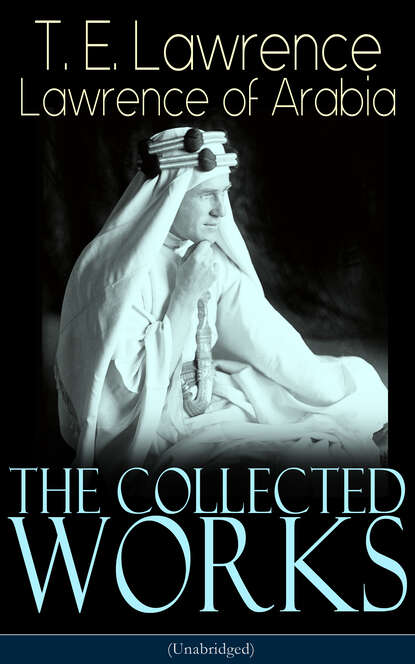 T. E. Lawrence The Collected Works of Lawrence of Arabia (Unabridged) lawrence lawrence the rainbow