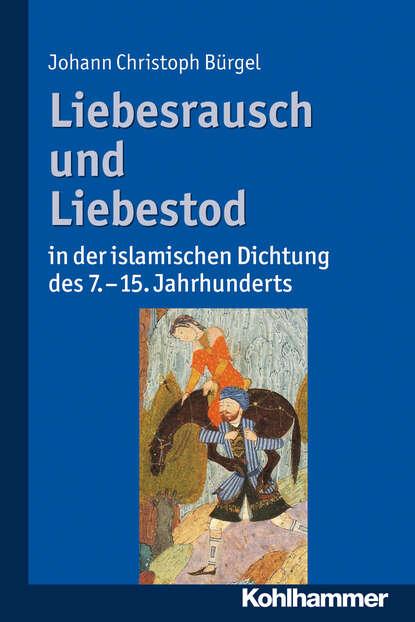 Johann Christoph Bürgel Liebesrausch und Liebestod in der islamischen Dichtung des 7. bis 15. Jahrhunderts недорого