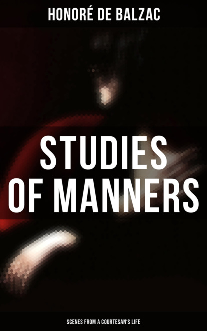Оноре де Бальзак Studies of Manners: Scenes from a Courtesan's Life philip hensher scenes from early life
