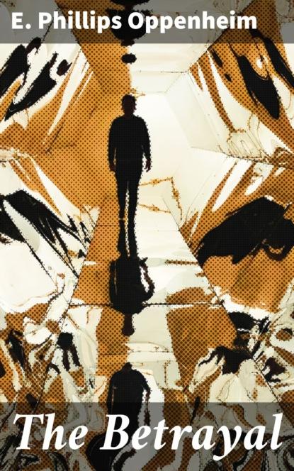 E. Phillips Oppenheim The Betrayal hardwick e seduction and betrayal